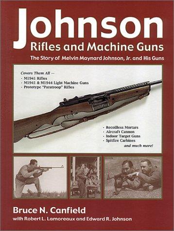 Johnson Rifles and Machine Guns: The Story of Melvin Maynard Johnson, Jr. and His Guns