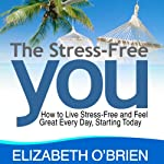 The Stress-Free You: How to Live Stress-Free and Feel Great Every Day, Starting Today | Elizabeth O'Brien