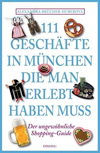 111 Geschäfte in München, die man gesehen haben muss: Reiseführer Taschenbuch – 1. Februar 2014 Alexandra Brücher-Huberova Emons Verlag 3954512041 Bayern