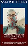 Whitfield Writes For American Watchmen: Volume 1: A Collection of Sam Whitfield's Best Political Commentary From 2016 And Early 2017 (Whitfield's Writings)