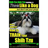 Shih Tzu, Shih Tzu training | Think Like a Dog, But Don't Eat Your Poop! | Shih Tzu Breed Expert Training: Here's EXACTLY How to Train Your Shih Tzu (Shih Tzu, Shih Tzu training a: Book 2)