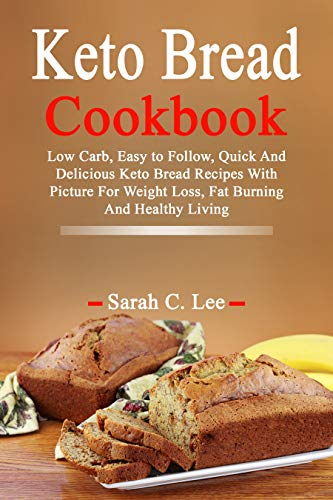 Keto Bread Cookbook: Low Carb, Easy to Follow, Quick And Delicious Keto Bread Recipes With Picture For Weight Loss, Fat Burning And Healthy Living by Sarah  C. Lee