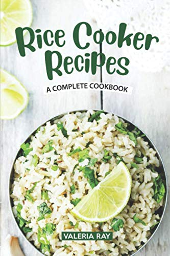 Rice Cooker Recipes: A Complete Cookbook by Valeria Ray