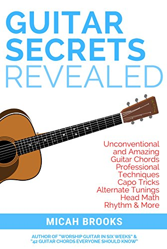 Tunings Guitar Alternate - Guitar Secrets Revealed: Unconventional and Amazing Guitar Chords, Professional Techniques, Capo Tricks, Alternate Tunings, Head Math, Rhythm & More (Guitar Authority Series Book 3)