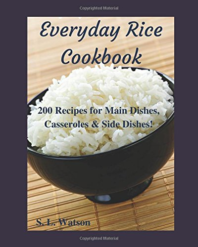Everyday Rice Cookbook: 200 Recipes for Main Dishes, Casseroles & Side Dishes! (Southern Cooking Recipes) by S. L. Watson