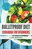 Bulletproof Diet: Cookbook for Beginners: Quick and Easy Recipes for Rapid Weight Loss and Boosting Energy (bulletproof diet cookbook, bulletproof ... diet smoothies, weight loss, lose weight)