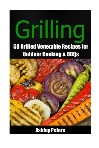 Grilling - 50 Grilled Vegetable Recipes for Healthy Side Dishes