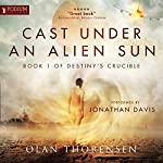 Cast Under an Alien Sun: Destiny's Crucible, Book 1 | Olan Thorensen