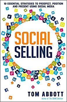 Social Selling: 10 Essential Strategies to Prospect, Position and Present Using Social Media by [Abbott, Tom]