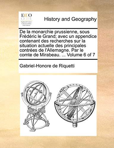 De la monarchie prussienne, sous Frédéric le Grand; avec un appendice contenant des recherches sur la situation actuelle des principales contrées de ... Mirabeau. ...  Volume 6 of 7 (French Edition)