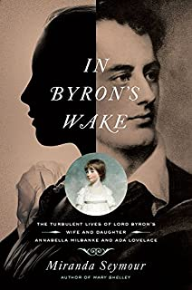 Book Cover: In Byron's Wake: The Turbulent Lives of Lord Byron's Wife and Daughter: Annabella Milbanke and Ada Lovelace