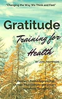 Gratitude Training For Health: A Research Based Approach To Change Your Attitude And Unlock Happiness Today Book! by Jane Thompson ebook deal
