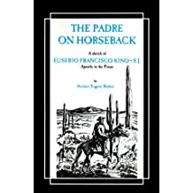 The Padre on Horseback: A Sketch of Eusebio Francisco Kino, S.J. Apostle to the Pimas (The American West)