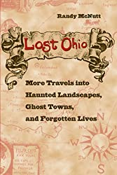 Lost Ohio: More Travels into the Haunted Landscapes, Ghost Towns, and Forgotten Lives: More Travels into Haunted Landscapes, Ghost Towns, and Forgotten Lives