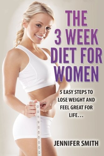 The 3 Week Diet For Women 5 Easy Steps To Lose Weight And Feel Great For Life Weight Loss How To Lose Weight