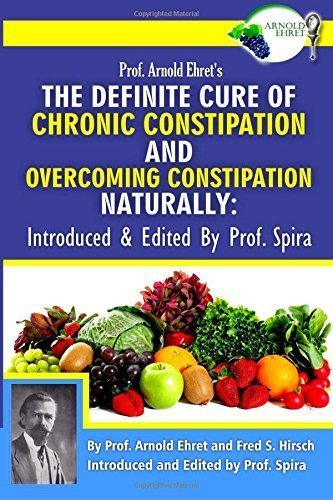 Prof. Arnold Ehret's the Definite Cure of Chronic Constipation and Overcoming Constipation Naturally: Introduced & Edited by Prof. Spira by Arnold Ehret (2014-12-04)
