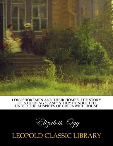 "Longshoremen and their homes: the story of a housing ""Case"" study conducted under the auspices of Greenwich house ebook"