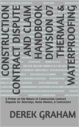 Construction Contract Dispute and Claim Handbook Division 07 Thermal & Waterproofing: A Primer on the Nature of Construction Contract Disputes for Attorneys, Home Owners, & (Construction Thermal)
