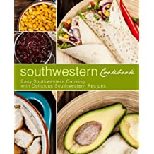 Southwestern Cookbook: Easy Southwestern Cooking with Delicious Southwestern Recipes