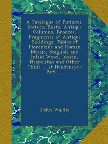 - A Catalogue of Pictures, Statues, Busts, Antique Columns, Bronzes, Fragments of Antique Buildings, Tables of Florentine and Roman Mosaic, Scagliola ... and Other China ... at Hendersyde Park ...