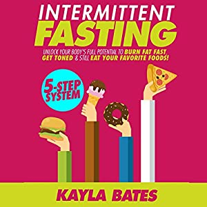 Intermittent Fasting: 5-Step System to Unlock Your Body's Full Potential to Burn Fat Fast, Get Toned & Still Eat Your Favorite Foods! Hörbuch von Kayla Bates Gesprochen von: Robin Roach
