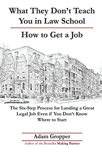 What They Don't Teach You in Law School | How to Get a Job: The Six-Step Process for Landing a Great Legal Job Even if You Don't Know Where to Start