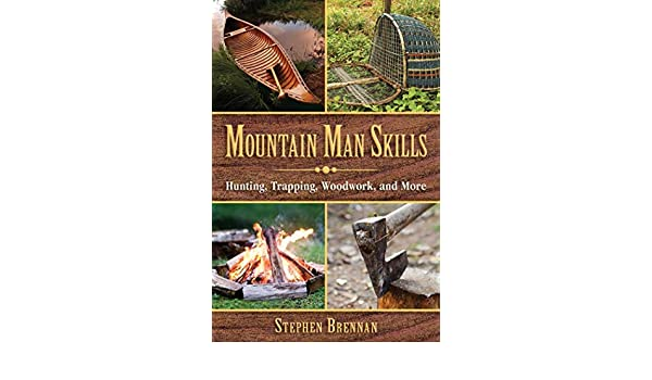 Mountain Man Skills: Hunting, Trapping, Woodwork, and More ...