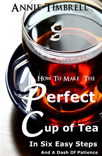 How To Make The Perfect Cup of Tea In Six Easy Steps And A Dash Of Patience