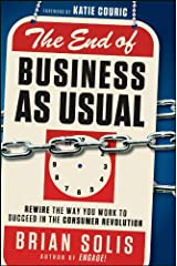 The End of Business As Usual: Rewire the Way You Work to Succeed in the Consumer Revolution Hardcover