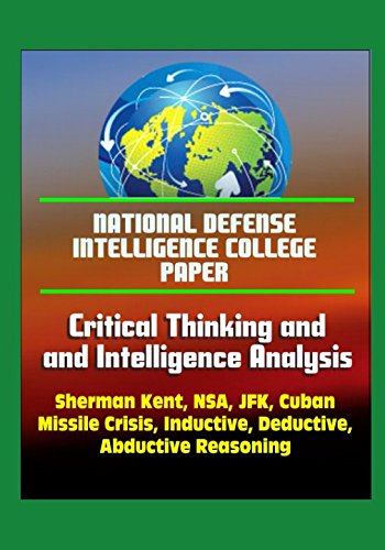 Download National Defense Intelligence College Paper: Critical Thinking and Intelligence Analysis - Sherman Kent, NSA, JFK, Cuban Missile Crisis, Inductive, Deductive, Abductive Reasoning ebook
