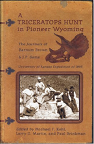 A Triceratops Hunt In Pioneer Wyoming: The Journals Of Barnum Brown & J.p. Sams : The University Of Kansas Expedition Of 1895