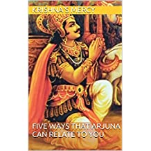 Five Ways That Arjuna Can Relate To You (Bhakti Articles Book 1)