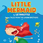 Little Mermaid: Tales From the Grimm Brothers, Book 6 | Liz Doolittle