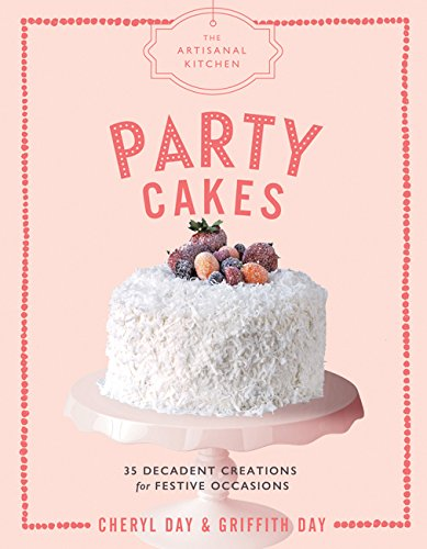 The Artisanal Kitchen: Party Cakes: 36 Decadent Creations for Festive Occasions by Griffith Day, Cheryl Day