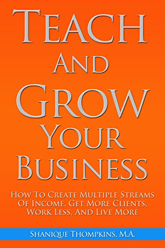Teach And Grow Your Business: How To Create Multiple Streams of Income, Get More Clients, Work Less and Live More
