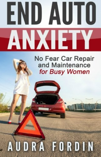 End Auto Anxiety: No Fear Car Repair and Maintenance for Busy Women (Volume 1)