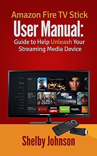 Amazon Fire TV Stick User Manual: Guide to Help Unleash Your Streaming Media Device