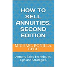 How to sell Annuities. Second Edition: Annuity Sales Techniques, Tips and Strategies.