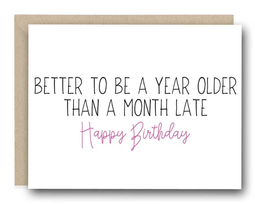Funny Birthday Card - Better To Be A Year Older Than A Month Late Happy Birthday
