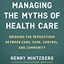 Managing the Myths of Health Care: Bridging the Separations Between Care, Cure, Control, and Community Audiobook by Henry Mintzberg Narrated by Tom Kruse