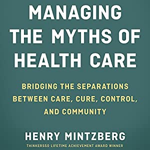 Managing the Myths of Health Care: Bridging the Separations Between Care, Cure, Control, and Community Audiobook