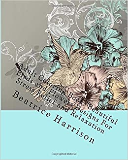 Amazon Adult Coloring Book Beautiful Birds And Flowers Designs For Stress Relief Relaxation Books 9781519570642 Beatrice
