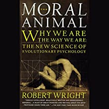 The Moral Animal: Why We Are the Way We Are: The New Science of Evolutionary Psychology Audiobook by Robert Wright Narrated by Greg Thornton