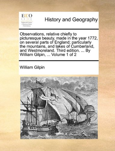Download Observations, relative chiefly to picturesque beauty, made in the year 1772, on several parts of England; particularly the mountains, and lakes of ... ... By William Gilpin, ...  Volume 1 of 2 pdf