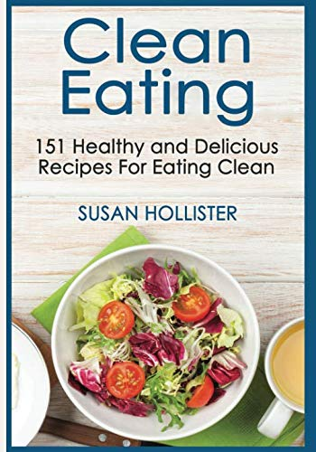 Clean Eating: 151 Healthy and Delicious Recipes For Eating Clean (Clean Eating Cookbook with Delicious and Healthy Breakfast, Lunch, Dinner and Snack Recipes)