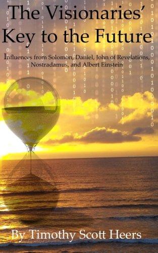 Read Online The Visionaries' Key to the Future: Influences from Solomon, Daniel, John of Revelations, Nostradamus and Albert Einstein ebook