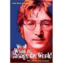 We All Want To Change The World: The Life of John Lennon