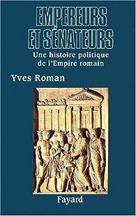Empereurs et sénateurs. Une histoire politique de l'Empire romain par Yves Roman