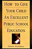 How to Give Your Child an Excellent Public School Education, Susan Mansell, 0806519991