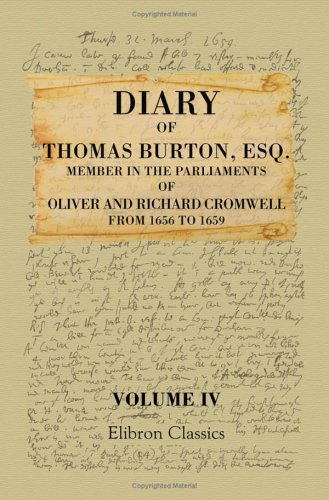 Diary of Thomas Burton, Esq. Member in the Parliaments of Oliver and Richard Cromwell, from 1656 to 1659: Now First Published from the Original Autograph Manuscript. Volume 4 PDF